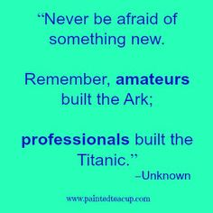 "23 Quotes to inspire you to follow your dreams. ""Never be afraid of something new. Remember, amateurs built the Ark; professionals built the Titanic."" –Unknown"