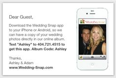 Wedding Snap has iPhone and Android apps that make collecting your guests' photos a million times easier! No begging guests to send you the photos they took! When you purchase Wedding Snap your guests get the app downloads for free. Wedding Snap can print customized instruction cards also. Those using a regular digital camera can upload photos directly to the website later. You can even project your photos live to a screen at your wedding so they can be enjoyed as they happen…