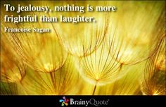 To jealousy, nothing is more frightful than laughter. - Francoise Sagan
