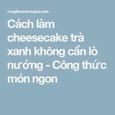 Cách làm cheesecake trà xanh không cần lò nướng - Công thức món ngon