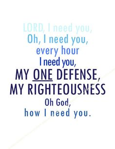 Lord, I need you. Oh I need you, every hour I need you. My one defense, my righteousness. Oh God, how I need you