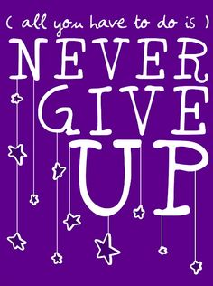 All You Have To Do Is...Never Give Up