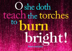 """O she doth teach the torches to burn bright!"" -Romeo and Juliet, by William Shakespeare"