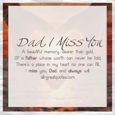 A beautiful memory, dearer than gold, of a father whose worth can never be told. There's a place in my heart no one can fill, I miss you, dad and always will. Miss You Dad Quotes, Daddy Quotes, Fathers Day Quotes, Missing Dad Quotes, Remembering Dad Quotes, Dad In Heaven Quotes, Dad Sayings, Family Quotes, Dad Poems
