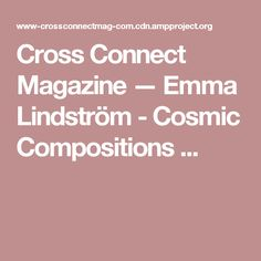 Cross Connect Magazine — Emma Lindström - Cosmic Compositions ...