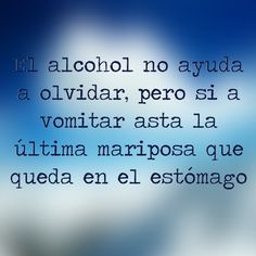 Alcohol doesn't help you forget, but it helps you vomit up to the last butterfly in your stomach. Great Words, Some Words, True Quotes, Funny Quotes, Funny Memes, Spanish Jokes, Language Quotes, Beer Quotes, Frases Humor