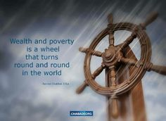 Wealth and poverty is a wheel that turns round and round in the world. Talmud Sabbath 151a