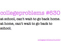College Problems: At school, can't wait to go back home. At home, can't wait to go back to school