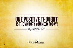 One positive thought  is the victory you need today.