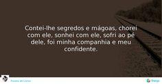 Contei-lhe segredos e mágoas, chorei com ele, sonhei com ele, sofri ao pé dele, foi minha companhia e meu confidente. #Ana Margarida Oliveira #avidaearte