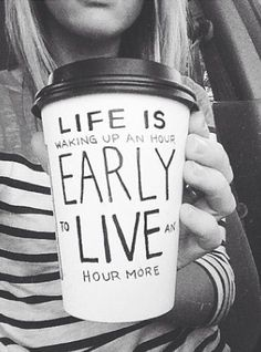 Wake up an hour early, just to LIVE an hour more! great thoughts