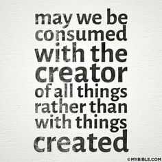 May we be consumed with the creator of all things rather than with things created. #KWMinistries