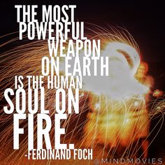 The most powerful weapon on earth is the human soul on fire. #ferdinandfoch http://www.mindmovies.com/pin