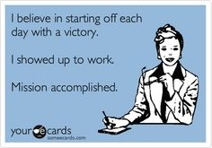 I believe in starting off each day with a victory. I showed up to work. Mission accomplished.