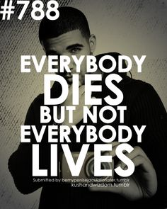Everybody dies but not everybody lives - Drake