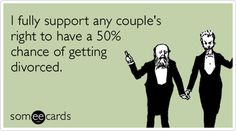 I fully support any couple's right to have a 50% chance of getting divorced.