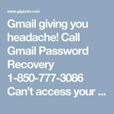 Gmail giving you headache! Call Gmail Password Recovery 1-850-777-3086 Can't access your account with your password. • Frustrated with irrelevant mails and spams. • Unable to manage setting for your account. You have to dial 1-850-777-3086 and contact Gmail Password Recovery to tackle these issues with our tech giants, anytime. http://www.mailsupportnumber.com/gmail-change-forgot-password-recovery-reset.html