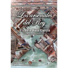 """Los arsenales del Rey 1750-1820 : la Revolución Industrial que pudo haber sido / Vicente Ruíz García """"; prólogo de Antonio Miguel Bernal"""