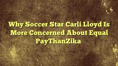 nice Why Soccer Star Carli Lloyd Is More Concerned About Equal Pay Than Zika,Two-time Olympic gold medalist Carli Lloyd, 33, isn't ready for Rio just yet. With an MCL sprain, the 2015 FIFA Player of the Year is focusing o...,http://90daynewbody.com/why-soccer-star-carli-lloyd-is-more-concerned-about-equal-pay-than-zika/