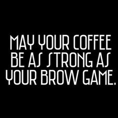 May your coffee be as strong as your brow game.