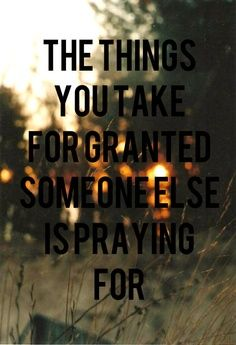 The things you take for granted someone else is praying for ... Why can't people just be ok with what they have and just stop wanting things?