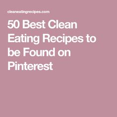 50 Best Clean Eating Recipes to be Found on Pinterest