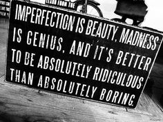 "quote:""Imperfection is beauty, madness is genius and it's better to be absolutely ridiculous than absolutely boring. Quotable Quotes, Wisdom Quotes, Words Quotes, Wise Words, Quotes To Live By, Funny Quotes, Quotes Quotes, Famous Quotes, Couple Quotes"