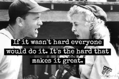 Great quote from the film A League of Their Own with Tom Hanks