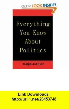 Everything You Know About Politics (9781451563481) Ralph Johnson , ISBN-10: 1451563485  , ISBN-13: 978-1451563481 ,  , tutorials , pdf , ebook , torrent , downloads , rapidshare , filesonic , hotfile , megaupload , fileserve