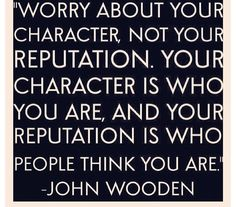 """""""Worry about your character, not your reputation. Your character is who you are, and your reputation is who people think you are."""" John Wooden"""