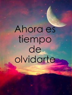 """Spanish quotes - Spanish: """"ahora es el tiempo de olvidarte"""" English: """"Now is the time to forget you"""""""