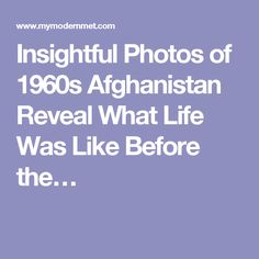 Insightful Photos of 1960s Afghanistan Reveal What Life Was Like Before the…