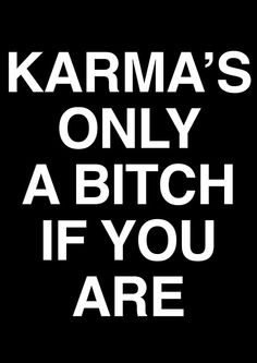 KARMA IS ONLY A BITCH IF YOU ARE ONE