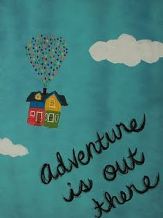 UP! -Adventure is around every corner. Just go looking for it :)