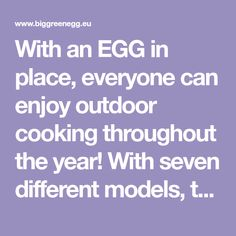 With an EGG in place, everyone can enjoy outdoor cooking throughout the year! With seven different models, there is a Big Green Egg for every lifestyle and occasion.