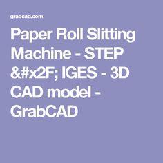 Paper Roll Slitting Machine - STEP / IGES - 3D CAD model - GrabCAD