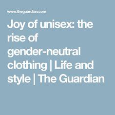 Joy of unisex: the rise of gender-neutral clothing | Life and style | The Guardian