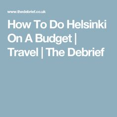 How To Do Helsinki On A Budget | Travel | The Debrief