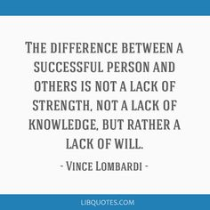 Vince Lombardi Quote: The difference between a successful person and others is not a lack of strength, not a lack of knowledge, but rather a lack of will.