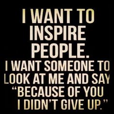 "I want to inspire people. I want someone to look at me and say, ""Because of you I didn't give up!"" #Fitness #Motivation"