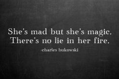 She is mad but she is magic. There is no lie in her fire. -Charles Bukowski