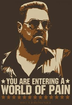 """""""You are entering a world of pain."""" -Walter Sobchak"""