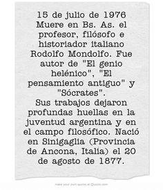 15 de julio de 1976 Muere en Bs. As. el profesor, filósofo e historiador italiano Rodolfo Mondolfo. Fue autor de El genio helénico, El pensamiento antiguo y Sócrates. Sus trabajos dejaron profundas huellas en la juventud argentina y en el campo filosófico. Nació en Sinigaglia (Provincia de Ancona, Italia) el 20 de agosto de 1877.