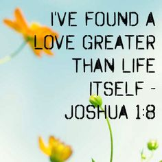 ~ Joshua 1:8 ~ I've found a love greater than life itself!!!!! ~ †