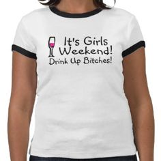 Its Girls Weekend Drink Up Bitches T Shirts.have to have this for the next girls' weekend!