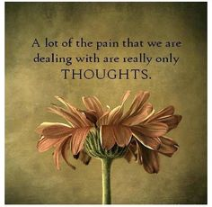 Much of the pain we are dealing with is only thoughts.