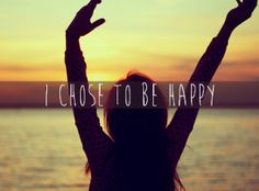 I Chose To Be Happy! I will let no one change that.