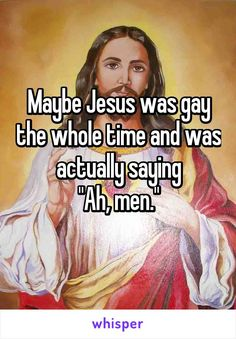 "Maybe Jesus was gay the whole time and was actually saying ""Ah, men."""