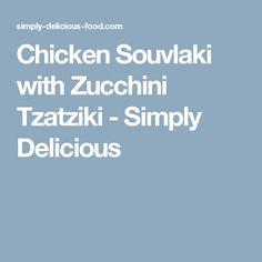 Chicken Souvlaki with Zucchini Tzatziki - Simply Delicious