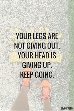 Your legs are not giving out. Your head is giving up. Keep going.